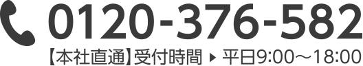 0120-376-582 【本社直通】受付時間 平日9:00 ~ 18:00